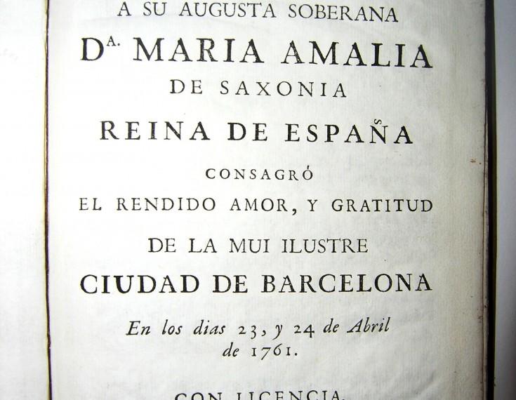 Reales exequias que a su Augusta Soberana Dª Maria Amalia de Saxonia Reina de España consagró el rendido amor y gratitud de la mui ilustre ciudad de Barcelona en los días 23, y 24 de Abril de 1761 (Sigue)